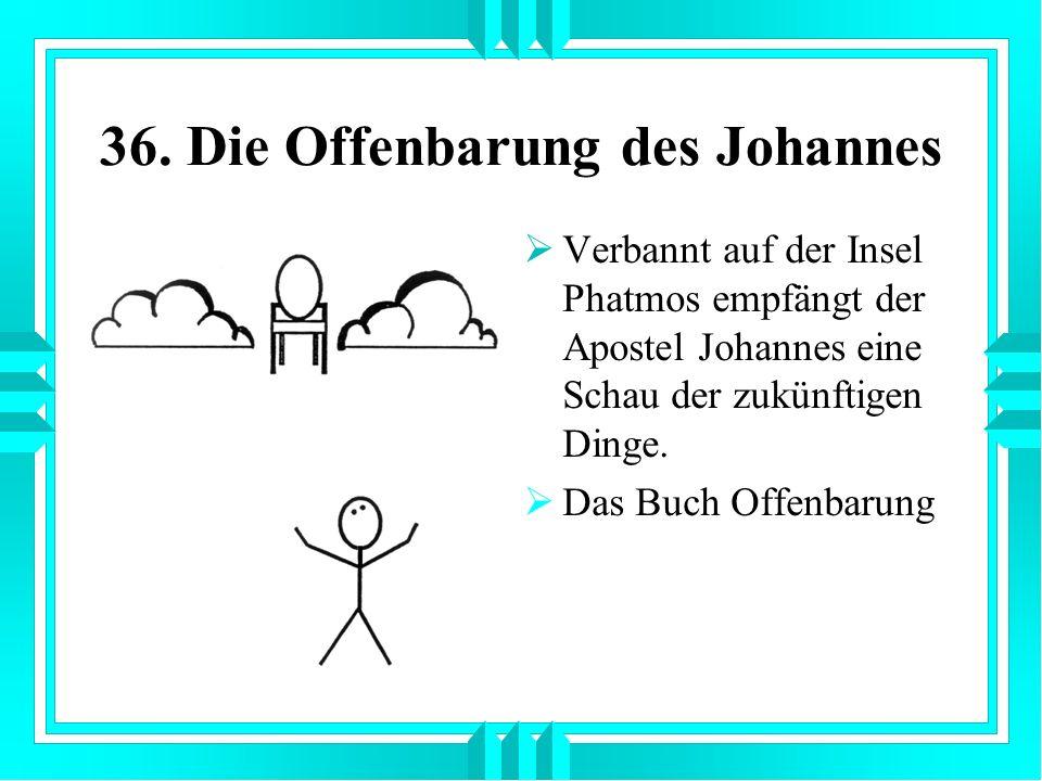 36. Die Offenbarung des Johannes Verbannt auf der Insel Phatmos empfängt der Apostel Johannes eine Schau der zukünftigen Dinge. Das Buch Offenbarung