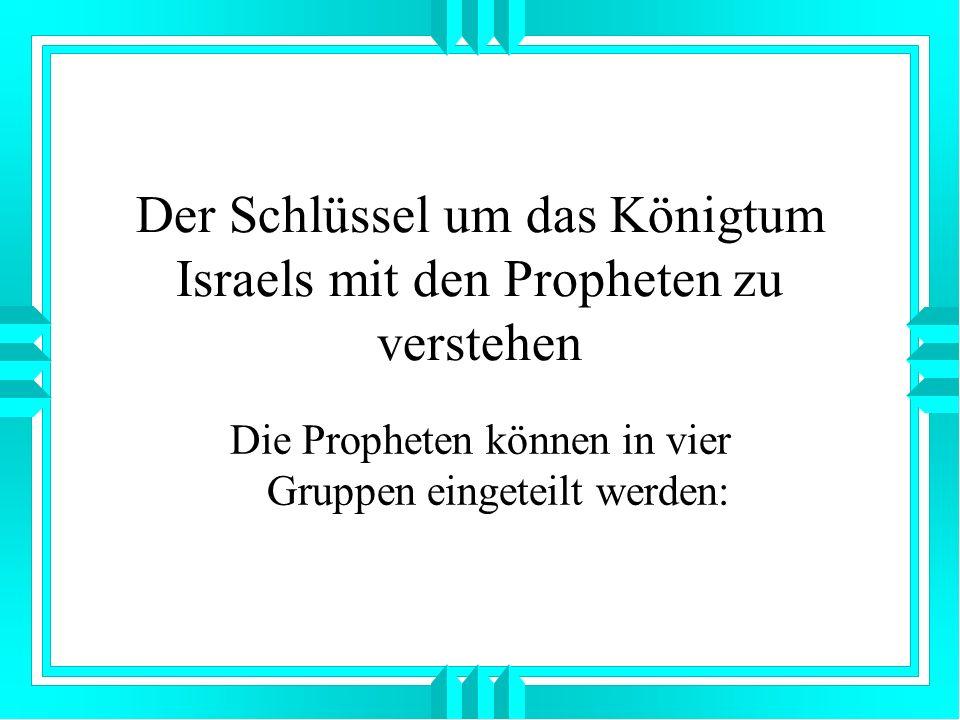 Der Schlüssel um das Königtum Israels mit den Propheten zu verstehen Die Propheten können in vier Gruppen eingeteilt werden: