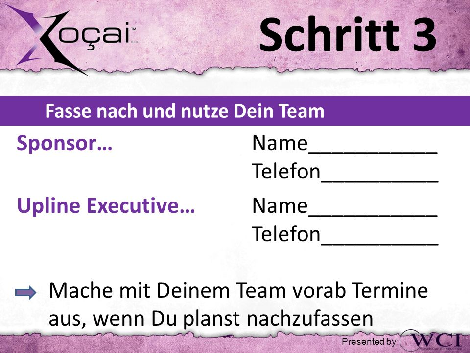 Schritt 3 Fasse nach und nutze Dein Team Sponsor… Name___________ Telefon__________ Upline Executive… Name___________ Telefon__________ Mache mit Dein