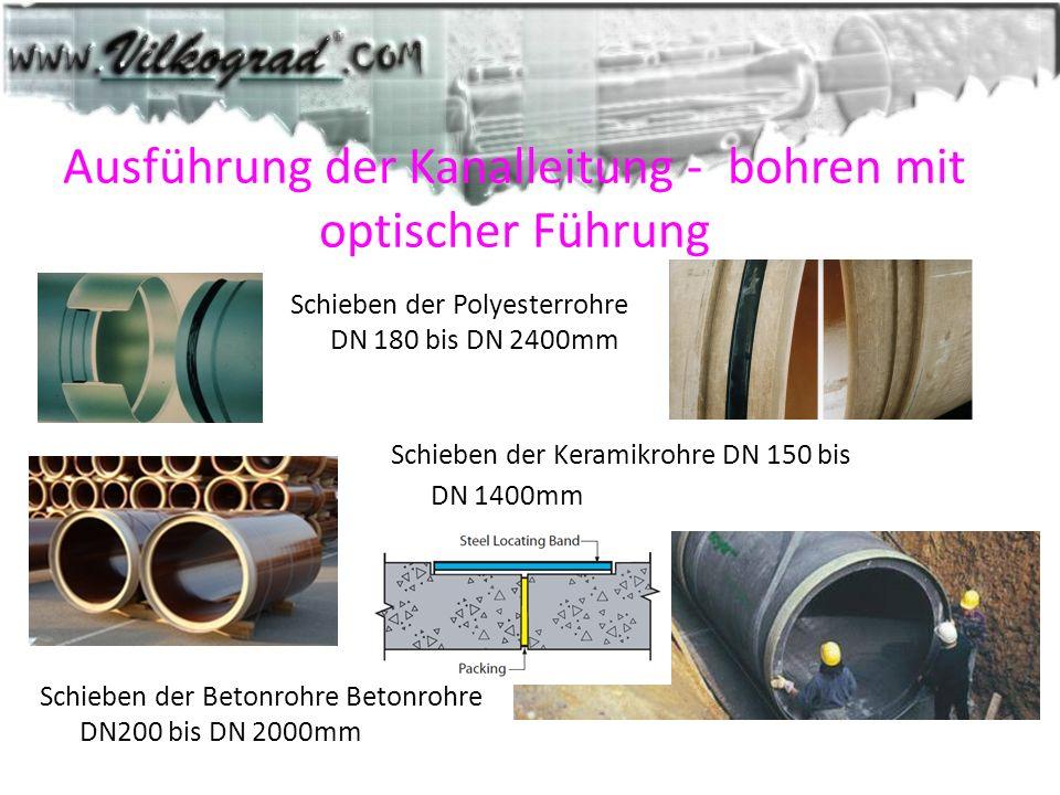 Ausführung der Kanalleitung - bohren mit optischer Führung Schieben der Polyesterrohre DN 180 bis DN 2400mm Schieben der Keramikrohre DN 150 bis DN 14