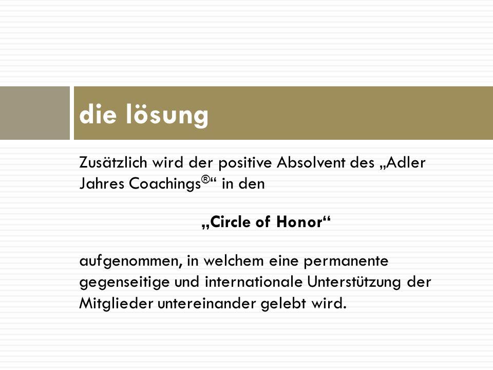 Zusätzlich wird der positive Absolvent des Adler Jahres Coachings ® in den Circle of Honor aufgenommen, in welchem eine permanente gegenseitige und in