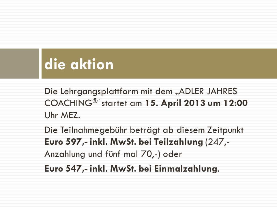 Die Lehrgangsplattform mit dem ADLER JAHRES COACHING ® startet am 15. April 2013 um 12:00 Uhr MEZ. Die Teilnahmegebühr beträgt ab diesem Zeitpunkt Eur