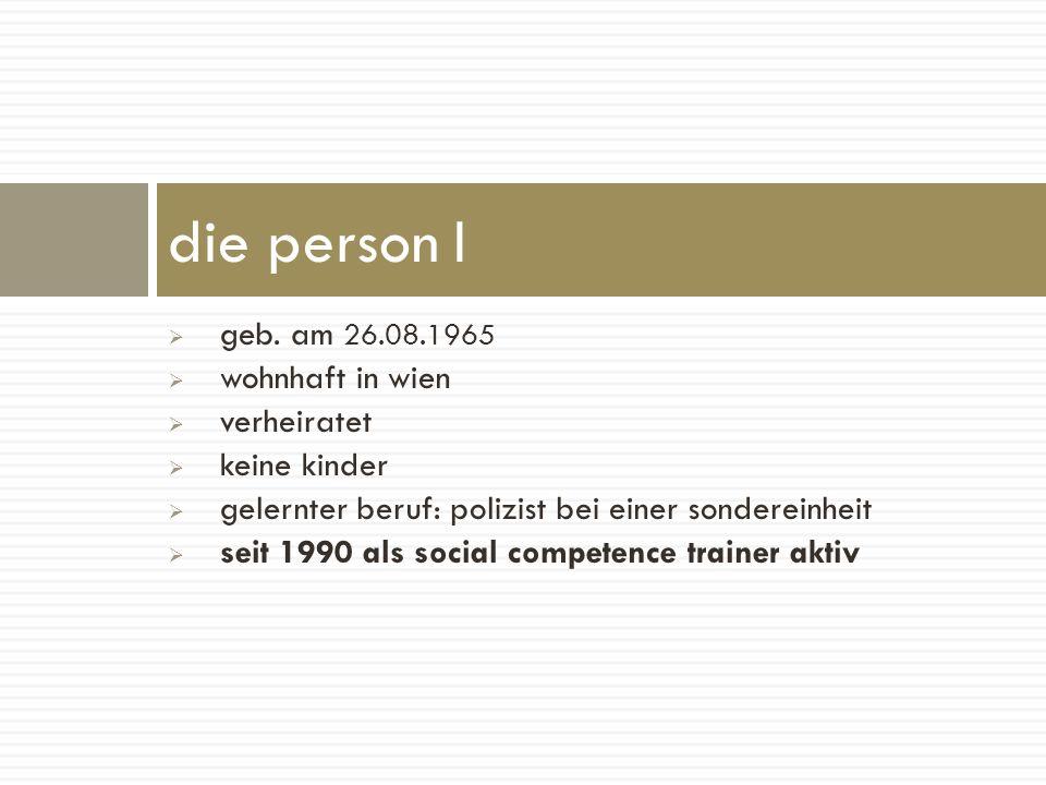 geb. am 26.08.1965 wohnhaft in wien verheiratet keine kinder gelernter beruf: polizist bei einer sondereinheit seit 1990 als social competence trainer