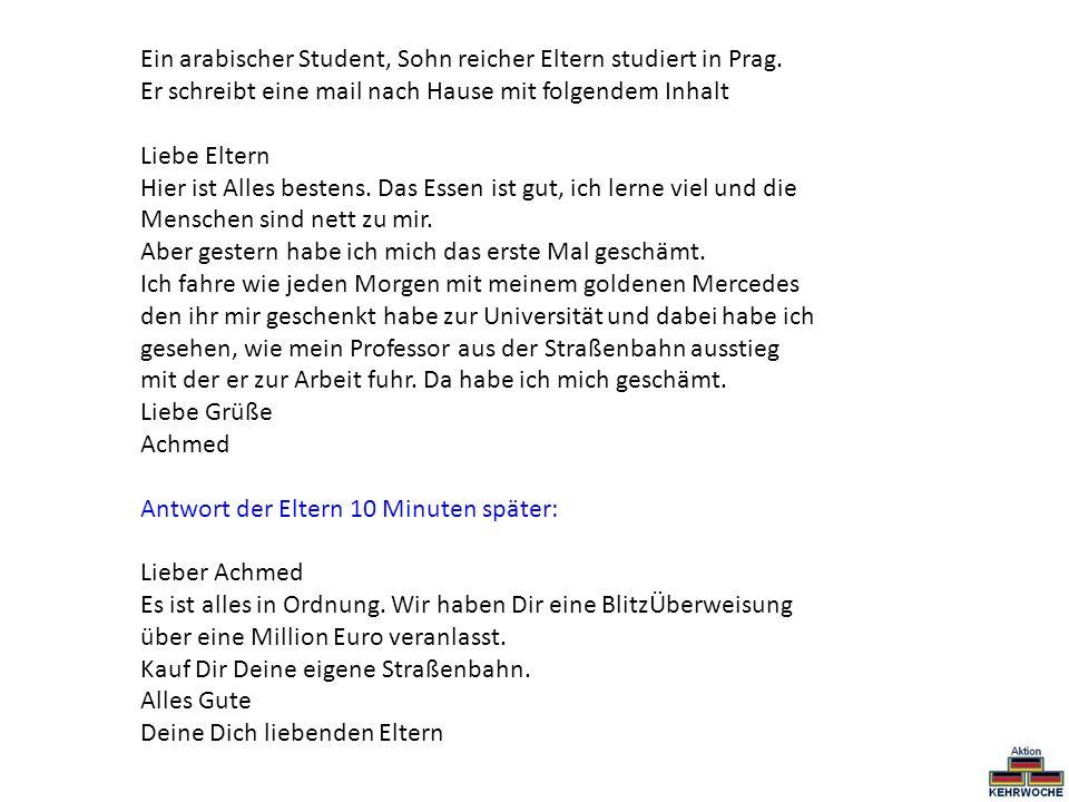 Ein arabischer Student, Sohn reicher Eltern studiert in Prag. Er schreibt eine mail nach Hause mit folgendem Inhalt Liebe Eltern Hier ist Alles besten