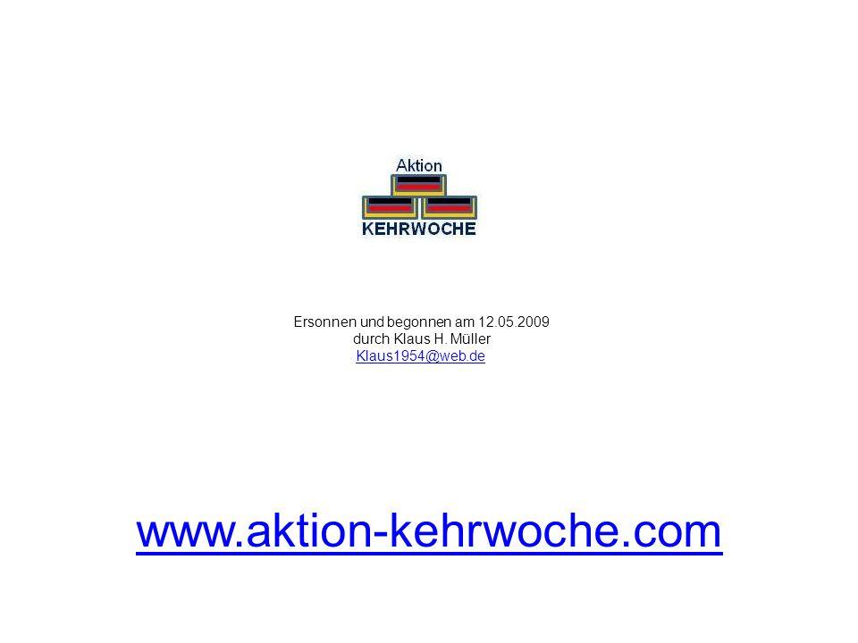 Ersonnen und begonnen am 12.05.2009 durch Klaus H. Müller Klaus1954@web.de Klaus1954@web.de www.aktion-kehrwoche.com