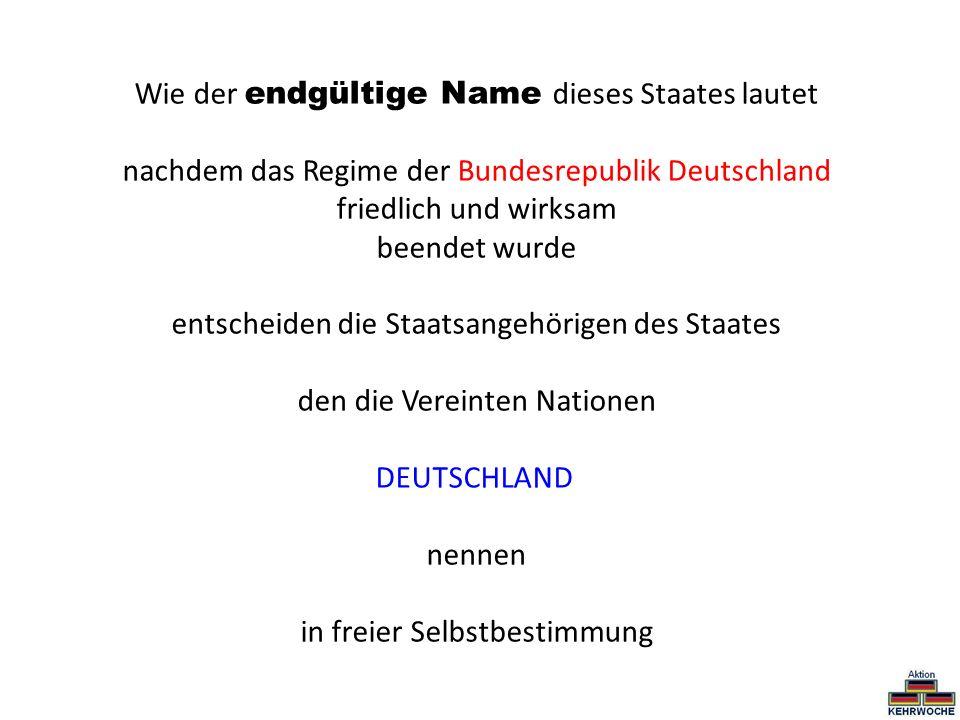 Wie der endgültige Name dieses Staates lautet nachdem das Regime der Bundesrepublik Deutschland friedlich und wirksam beendet wurde entscheiden die St