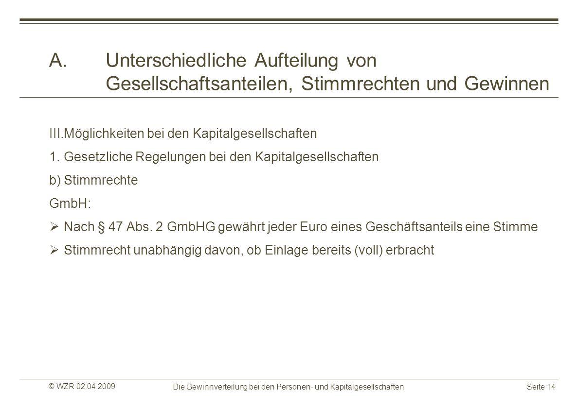 © WZR 02.04.2009 Die Gewinnverteilung bei den Personen- und KapitalgesellschaftenSeite 14 A.Unterschiedliche Aufteilung von Gesellschaftsanteilen, Sti