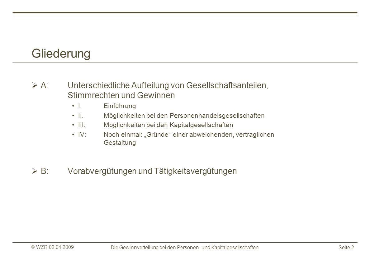 © WZR 02.04.2009 Die Gewinnverteilung bei den Personen- und KapitalgesellschaftenSeite 2 Gliederung A:Unterschiedliche Aufteilung von Gesellschaftsant