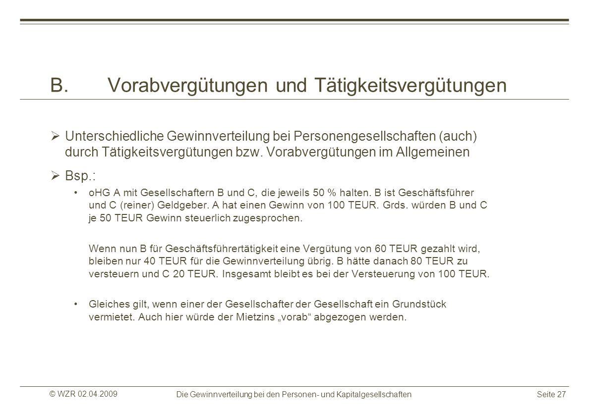 © WZR 02.04.2009 Die Gewinnverteilung bei den Personen- und KapitalgesellschaftenSeite 27 B.Vorabvergütungen und Tätigkeitsvergütungen Unterschiedlich
