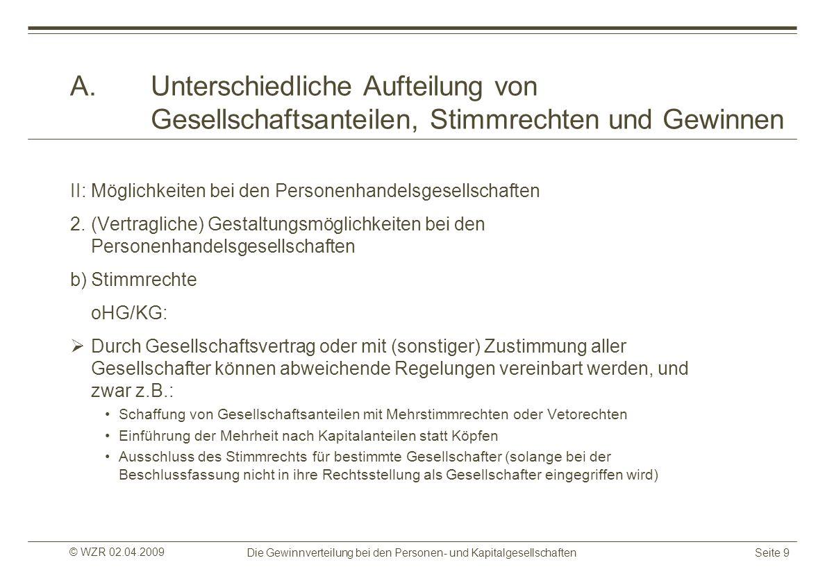 © WZR 02.04.2009 Die Gewinnverteilung bei den Personen- und KapitalgesellschaftenSeite 9 A.Unterschiedliche Aufteilung von Gesellschaftsanteilen, Stim