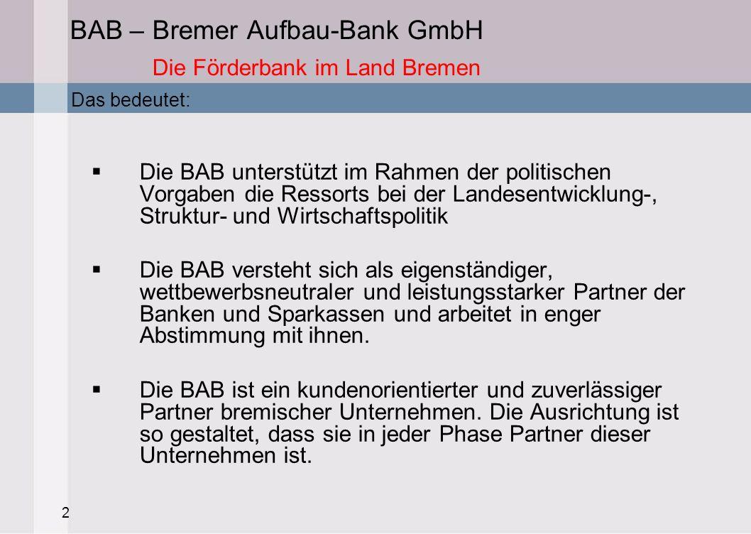 2 BAB – Bremer Aufbau-Bank GmbH Die Förderbank im Land Bremen Die BAB unterstützt im Rahmen der politischen Vorgaben die Ressorts bei der Landesentwic