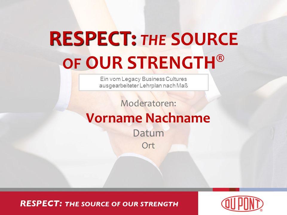 RESPECT: RESPECT: THE SOURCE OF OUR STRENGTH ® Moderatoren: Vorname Nachname Datum Ort Ein vom Legacy Business Cultures ausgearbeiteter Lehrplan nach
