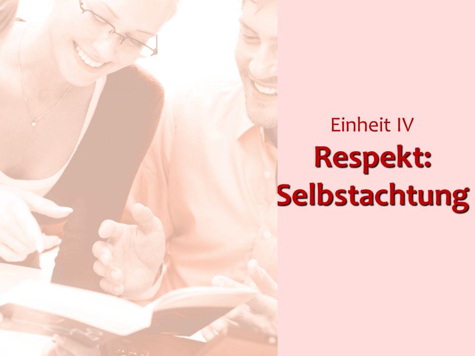 Respekt: Selbstachtung Einheit IV Respekt: Selbstachtung