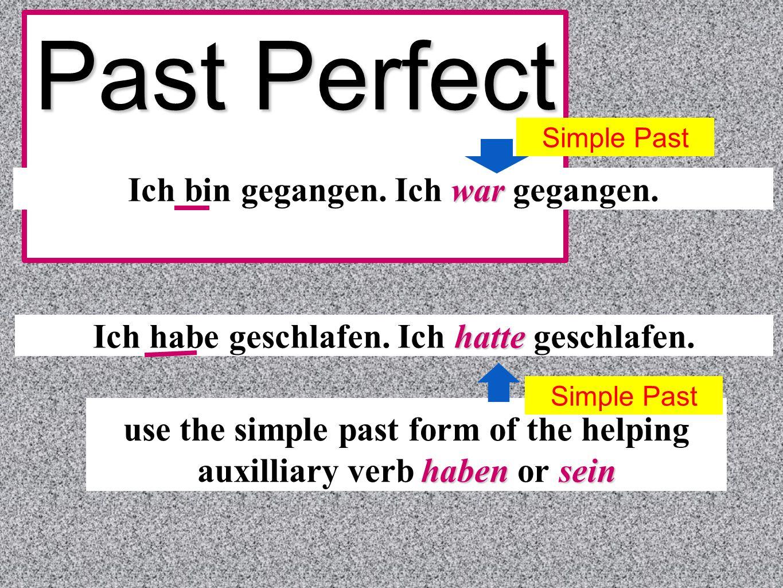 Past Perfect war Ich bin gegangen. Ich war gegangen. hatte Ich habe geschlafen. Ich hatte geschlafen. haben sein use the simple past form of the helpi