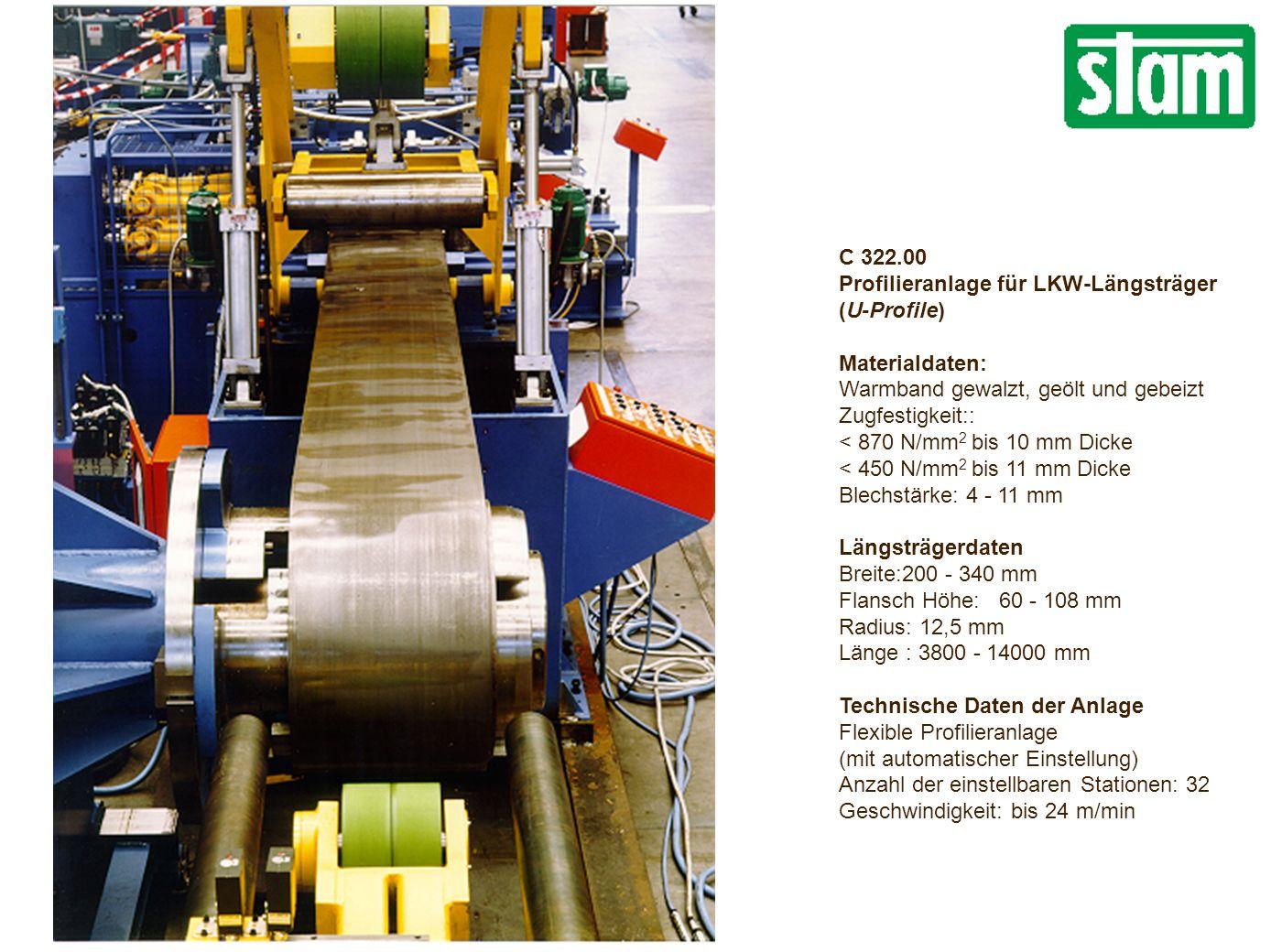 C 322.00 Profilieranlage für LKW-Längsträger (U-Profile) Materialdaten: Warmband gewalzt, geölt und gebeizt Zugfestigkeit:: < 870 N/mm 2 bis 10 mm Dicke < 450 N/mm 2 bis 11 mm Dicke Blechstärke: 4 - 11 mm Längsträgerdaten Breite:200 - 340 mm Flansch Höhe: 60 - 108 mm Radius: 12,5 mm Länge : 3800 - 14000 mm Technische Daten der Anlage Flexible Profilieranlage (mit automatischer Einstellung) Anzahl der einstellbaren Stationen: 32 Geschwindigkeit: bis 24 m/min
