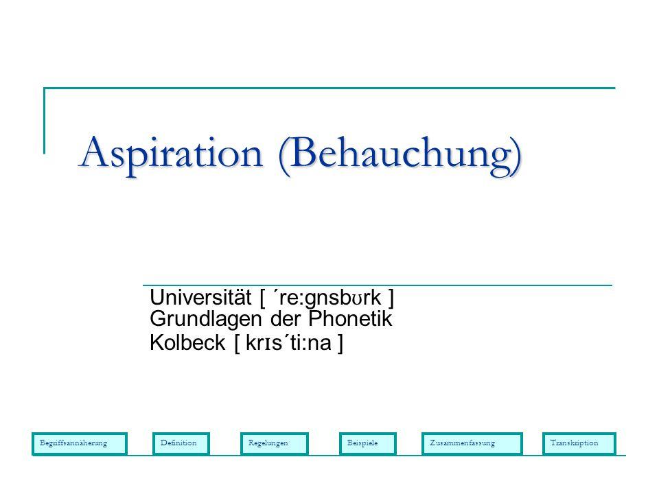 Aspiration (Behauchung) Universität [ ´re:gnsb ʊ rk ] Grundlagen der Phonetik Kolbeck [ kr ɪ s´ti:na ] BegriffsannäherungDefinitionRegelungenBeispiele
