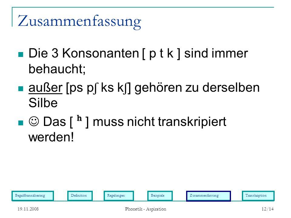 BegriffsannäherungDefinitionRegelungenBeispieleZusammenfassungTranskription 19.11.2008 Phonetik - Aspiration 12/14 Zusammenfassung Die 3 Konsonanten [