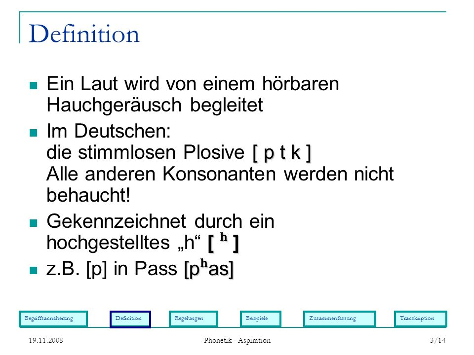 BegriffsannäherungDefinitionRegelungenBeispieleZusammenfassungTranskription 19.11.2008 Phonetik - Aspiration 3/14 Definition Ein Laut wird von einem h