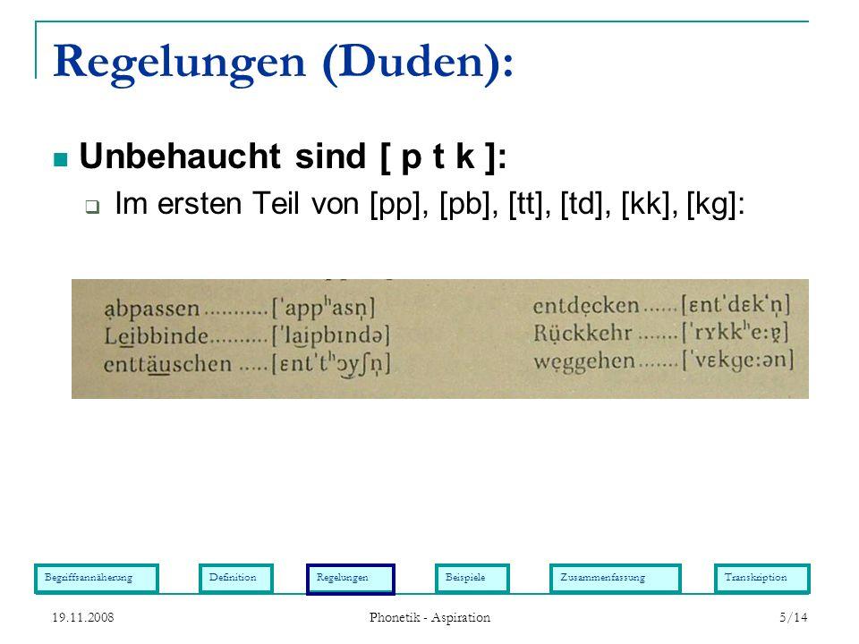 BegriffsannäherungDefinitionRegelungenBeispieleZusammenfassungTranskription 19.11.2008 Phonetik - Aspiration 5/14 Regelungen (Duden): Im ersten Teil v
