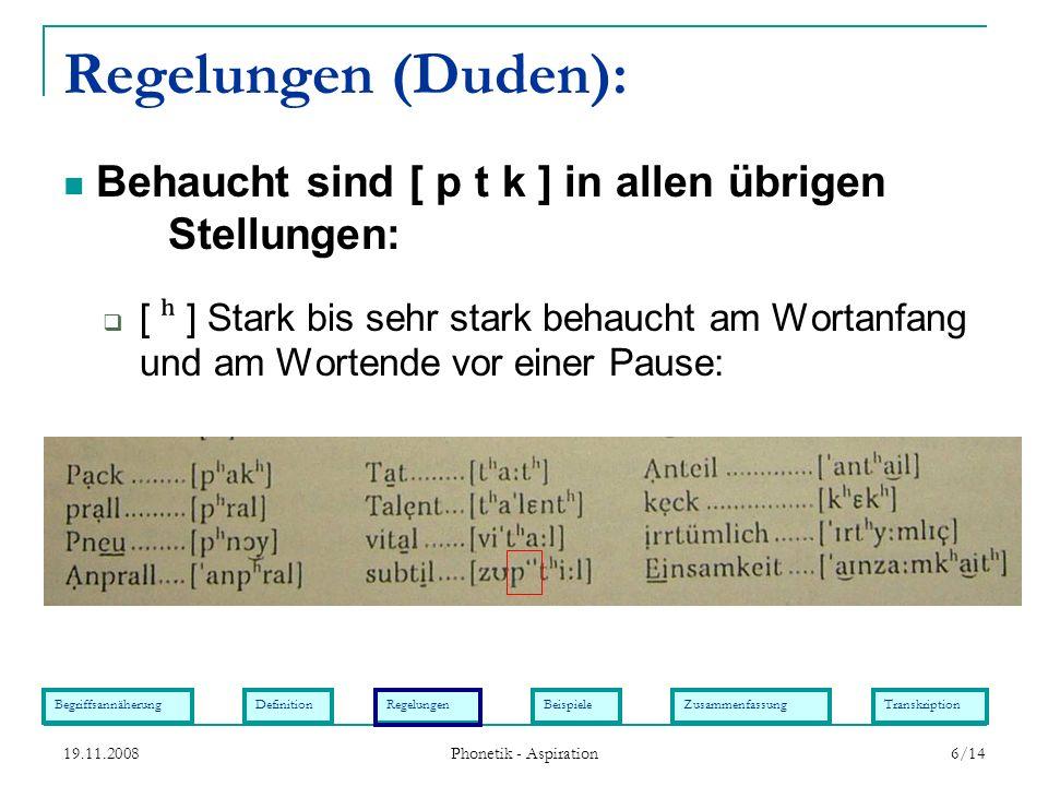 BegriffsannäherungDefinitionRegelungenBeispieleZusammenfassungTranskription 19.11.2008 Phonetik - Aspiration 6/14 Regelungen (Duden): [ ʰ ] Stark bis