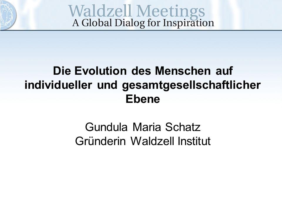 Die Evolution des Menschen auf individueller und gesamtgesellschaftlicher Ebene Gundula Maria Schatz Gründerin Waldzell Institut