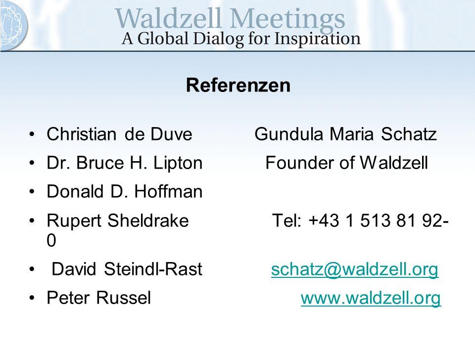 Referenzen Christian de Duve Gundula Maria Schatz Dr. Bruce H. Lipton Founder of Waldzell Donald D. Hoffman Rupert Sheldrake Tel: +43 1 513 81 92- 0 D