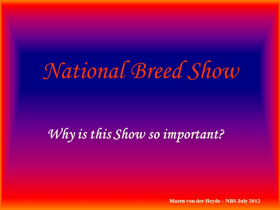 National Breed Show Why is this Show so important? Maren von der Heyde – NBS July 2012