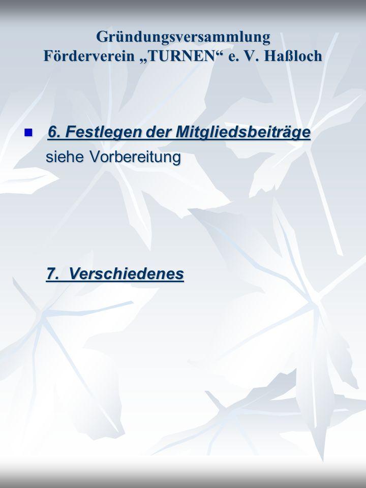 Gründungsversammlung Förderverein TURNEN e. V. Haßloch 6. Festlegen der Mitgliedsbeiträge 6. Festlegen der Mitgliedsbeiträge siehe Vorbereitung siehe