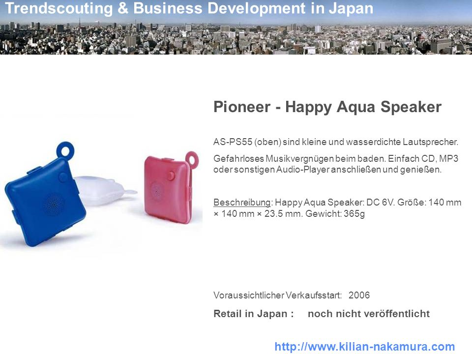 http://www.kilian-nakamura.com Trendscouting & Business Development in Japan Pioneer - Happy Aqua Speaker AS-PS55 (oben) sind kleine und wasserdichte Lautsprecher.