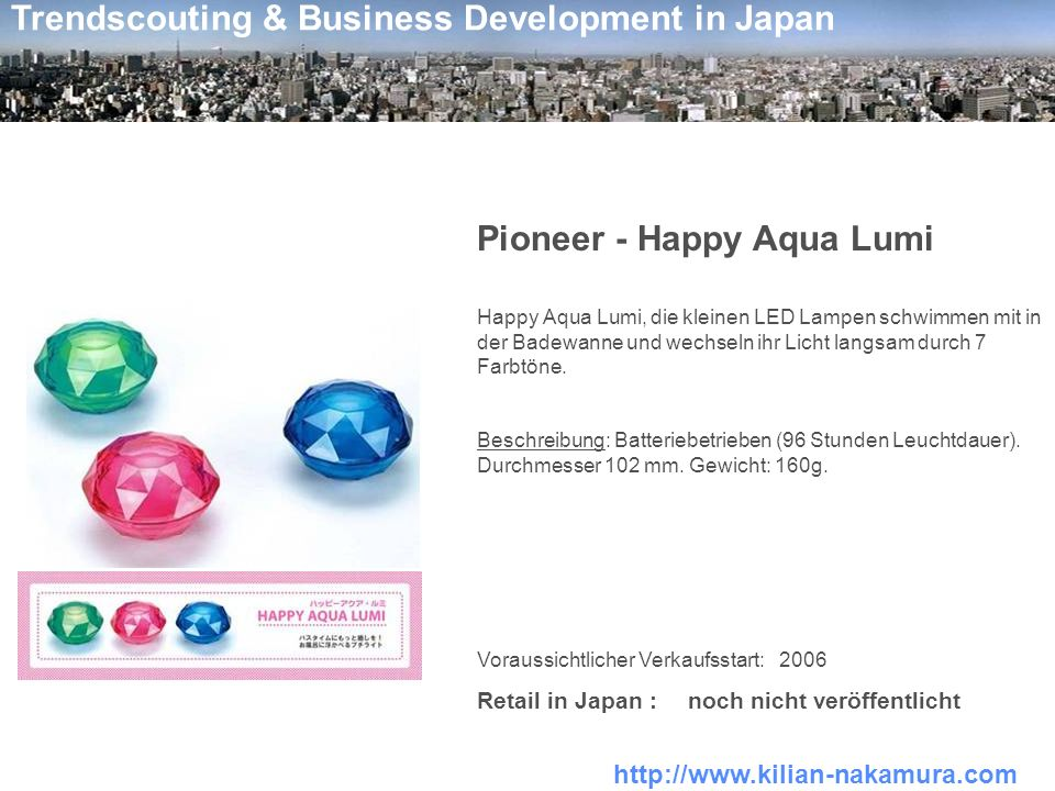 http://www.kilian-nakamura.com Trendscouting & Business Development in Japan Pioneer - Happy Aqua Lumi Happy Aqua Lumi, die kleinen LED Lampen schwimmen mit in der Badewanne und wechseln ihr Licht langsam durch 7 Farbtöne.