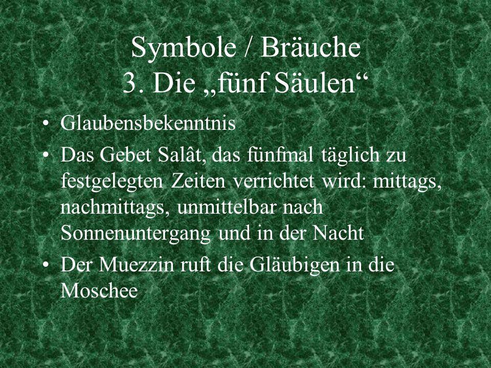 Symbole / Bräuche 3. Die fünf Säulen Glaubensbekenntnis Das Gebet Salât, das fünfmal täglich zu festgelegten Zeiten verrichtet wird: mittags, nachmitt