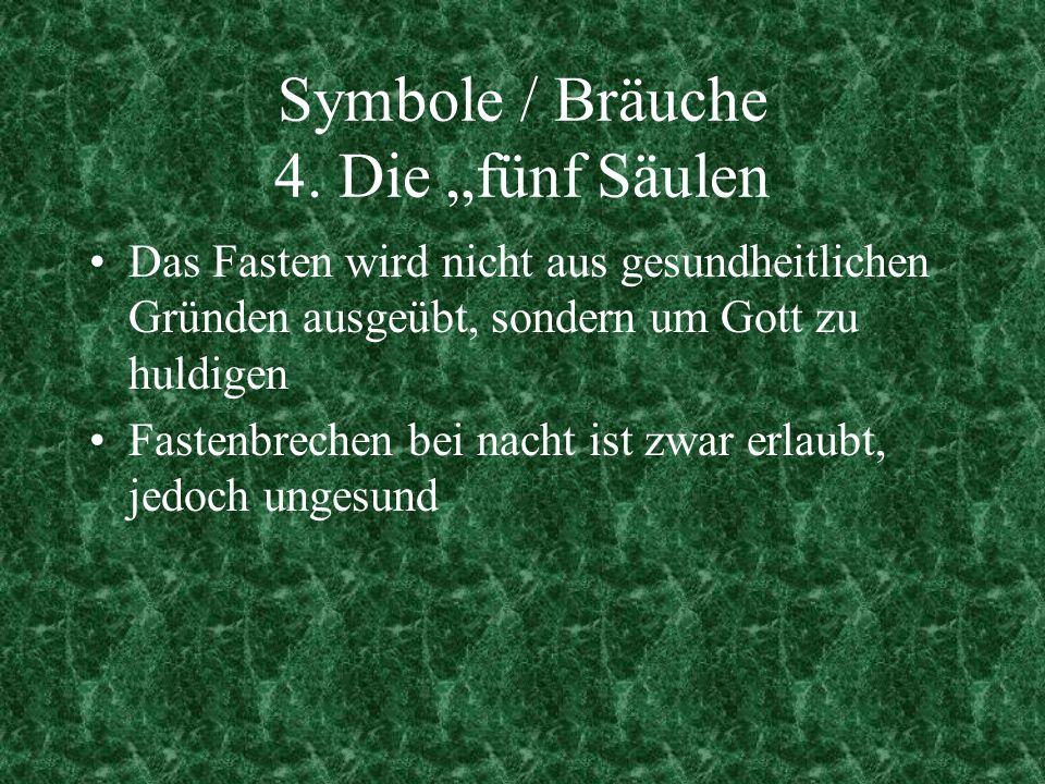 Symbole / Bräuche 4. Die fünf Säulen Das Fasten wird nicht aus gesundheitlichen Gründen ausgeübt, sondern um Gott zu huldigen Fastenbrechen bei nacht