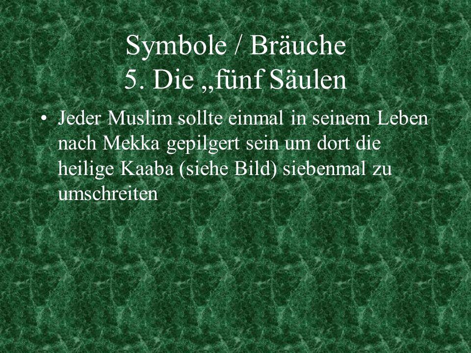 Symbole / Bräuche 5. Die fünf Säulen Jeder Muslim sollte einmal in seinem Leben nach Mekka gepilgert sein um dort die heilige Kaaba (siehe Bild) siebe