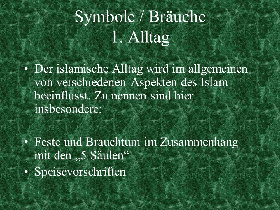 Symbole / Bräuche 1. Alltag Der islamische Alltag wird im allgemeinen von verschiedenen Aspekten des Islam beeinflusst. Zu nennen sind hier insbesonde