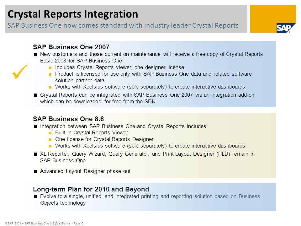 SAP Business One 2007 New customers and those current on maintenance will receive a free copy of Crystal Reports Basic 2008 for SAP Business One Includes Crystal Reports viewer, one designer license Product is licensed for use only with SAP Business One data and related software solution partner data Works with Xcelsius software (sold separately) to create interactive dashboards Crystal Reports can be integrated with SAP Business One 2007 via an integration add-on which can be downloaded for free from the SDN SAP Business One 8.8 Integration between SAP Business One and Crystal Reports includes: Built-in Crystal Reports Viewer One license for Crystal Reports Designer Works with Xcelsius software (sold separately) to create interactive dashboards XL Reporter, Query Wizard, Query Generator, and Print Layout Designer (PLD) remain in SAP Business One Advanced Layout Designer phase out Long-term Plan for 2010 and Beyond Evolve to a single, unified, and integrated printing and reporting solution based on Business Objects technology Crystal Reports Integration SAP Business One now comes standard with industry leader Crystal Reports © SAP 2009 – SAP Business One 8.8 @ a Glance / Page 6