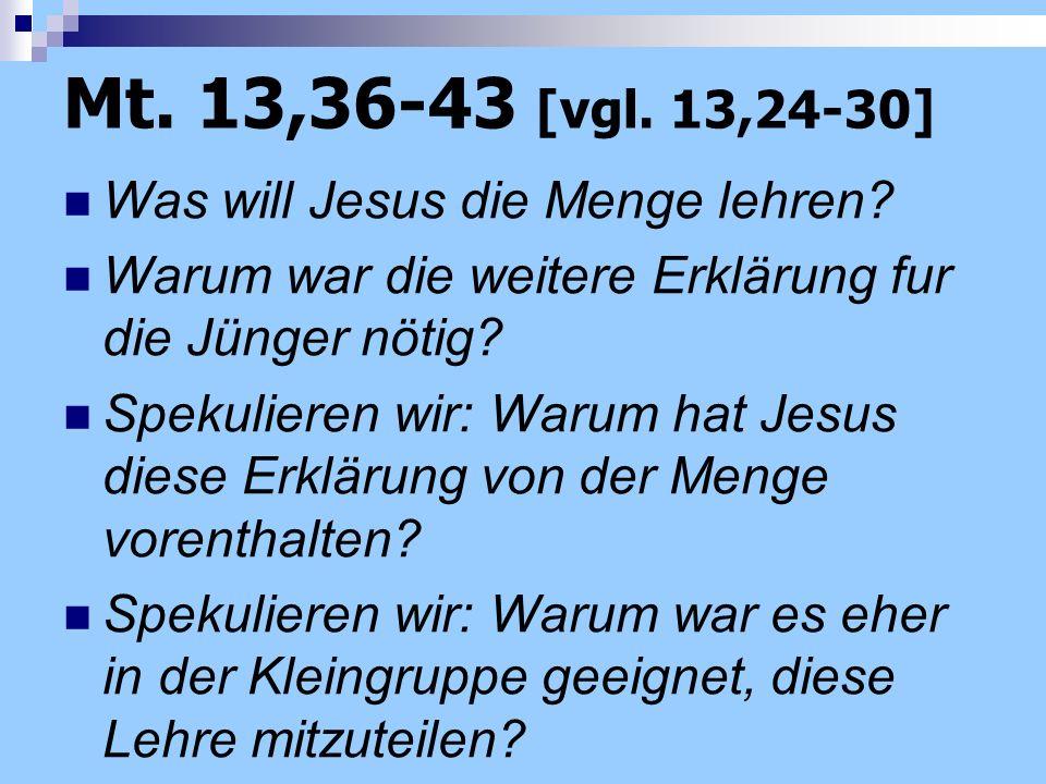 Mt. 13,36-43 [vgl. 13,24-30] Was will Jesus die Menge lehren? Warum war die weitere Erklärung fur die Jünger nötig? Spekulieren wir: Warum hat Jesus d