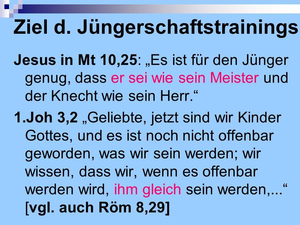 Ziel d. Jüngerschaftstrainings Jesus in Mt 10,25: Es ist für den Jünger genug, dass er sei wie sein Meister und der Knecht wie sein Herr. 1.Joh 3,2 Ge