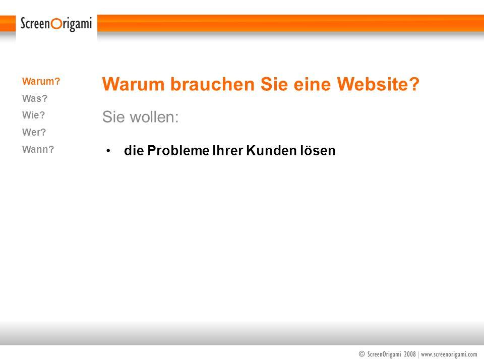 Warum brauchen Sie eine Website? Sie wollen: Warum? Was? Wie? Wer? Wann? die Probleme Ihrer Kunden lösen
