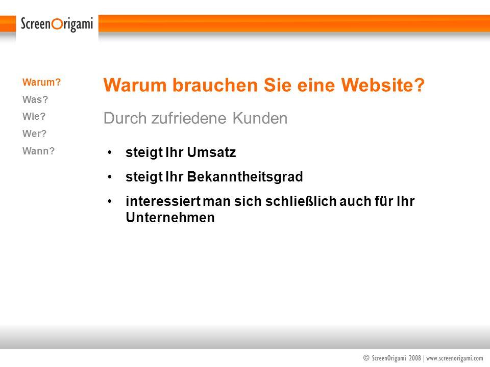 Warum brauchen Sie eine Website? Durch zufriedene Kunden Warum? Was? Wie? Wer? Wann? steigt Ihr Umsatz steigt Ihr Bekanntheitsgrad interessiert man si