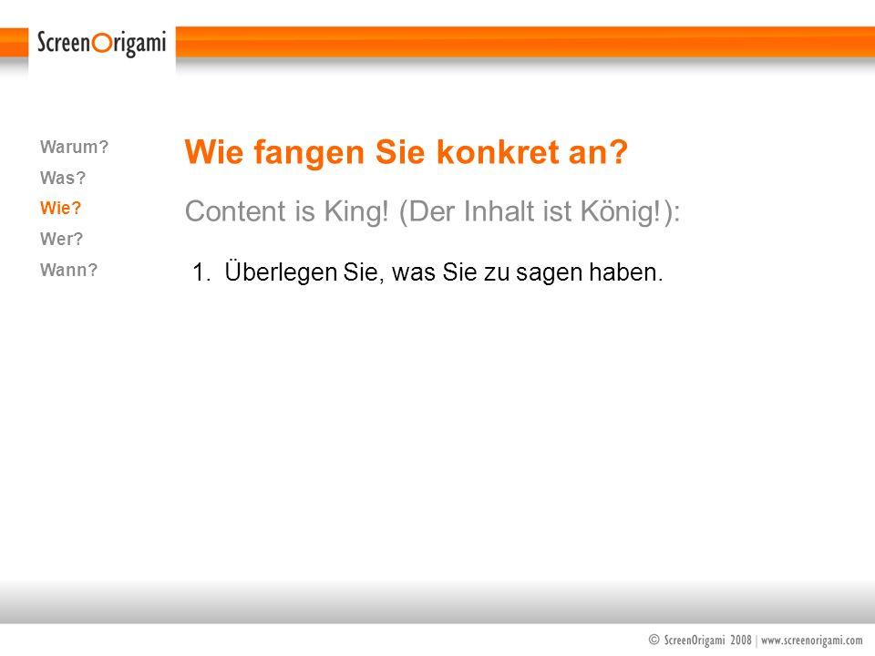 Wie fangen Sie konkret an? Content is King! (Der Inhalt ist König!): Warum? Was? Wie? Wer? Wann? 1.Überlegen Sie, was Sie zu sagen haben.