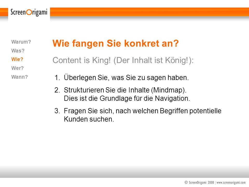 Wie fangen Sie konkret an? Content is King! (Der Inhalt ist König!): Warum? Was? Wie? Wer? Wann? 1.Überlegen Sie, was Sie zu sagen haben. 2.Strukturie