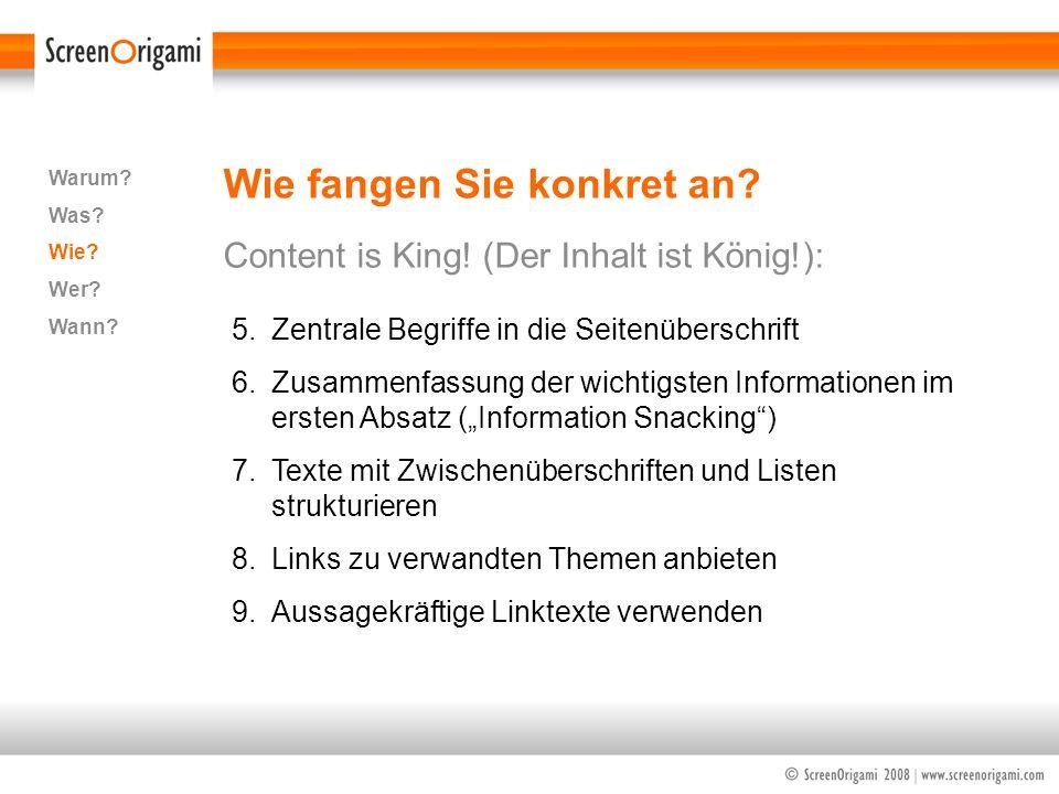 Wie fangen Sie konkret an? Content is King! (Der Inhalt ist König!): Warum? Was? Wie? Wer? Wann? 5.Zentrale Begriffe in die Seitenüberschrift 6.Zusamm