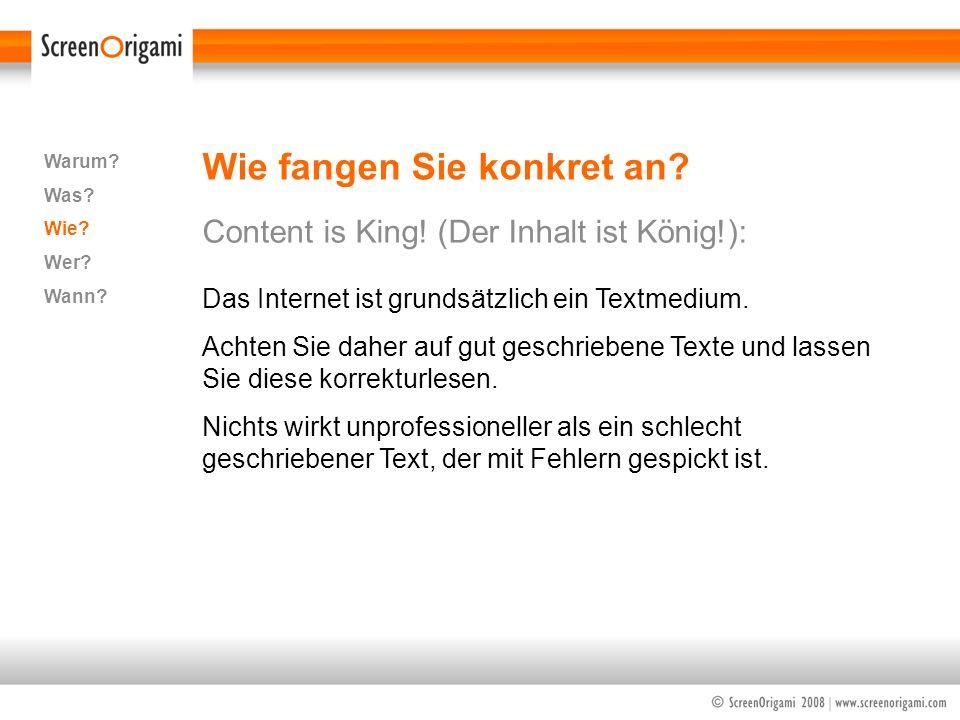 Wie fangen Sie konkret an? Content is King! (Der Inhalt ist König!): Warum? Was? Wie? Wer? Wann? Das Internet ist grundsätzlich ein Textmedium. Achten