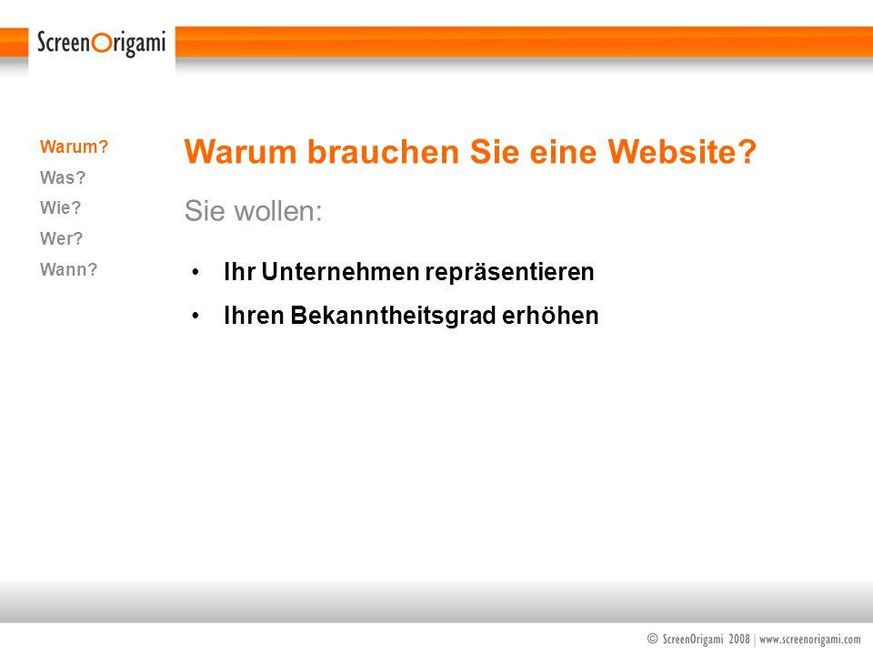 Warum brauchen Sie eine Website? Sie wollen: Warum? Was? Wie? Wer? Wann? Ihr Unternehmen repräsentieren Ihren Bekanntheitsgrad erhöhen
