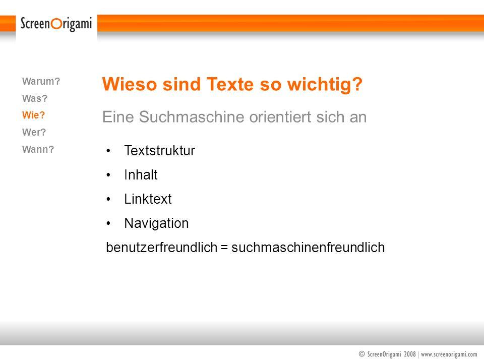 Wieso sind Texte so wichtig? Eine Suchmaschine orientiert sich an Warum? Was? Wie? Wer? Wann? Textstruktur Inhalt Linktext Navigation benutzerfreundli