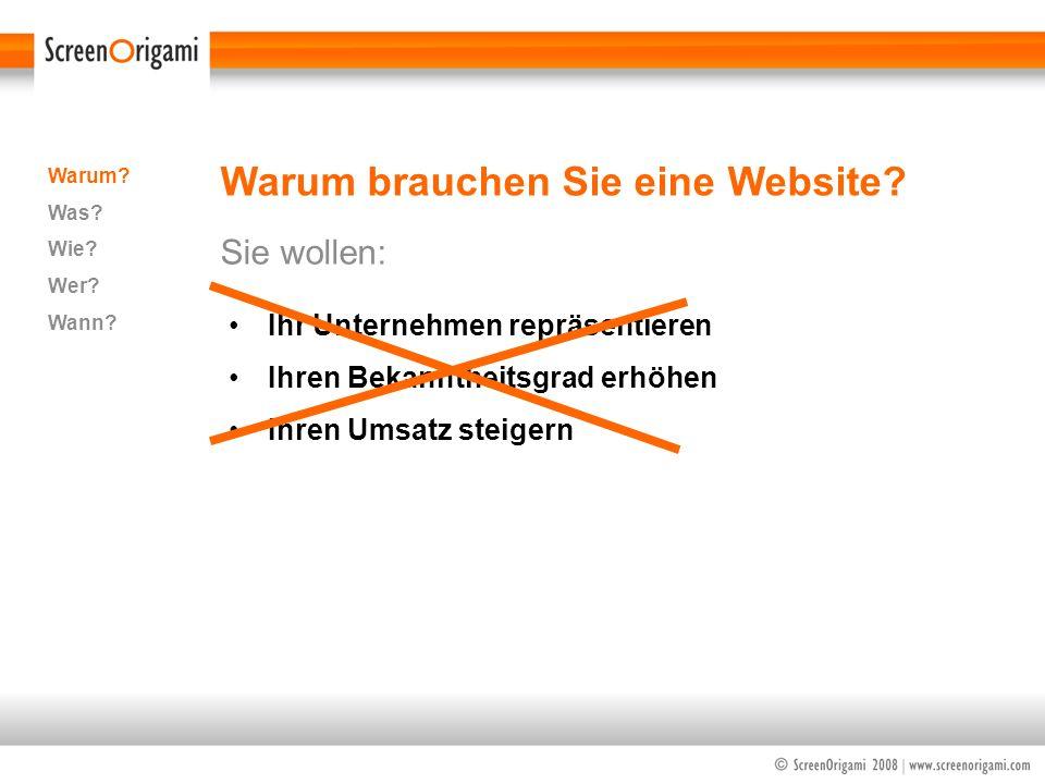 Warum brauchen Sie eine Website? Sie wollen: Warum? Was? Wie? Wer? Wann? Ihr Unternehmen repräsentieren Ihren Bekanntheitsgrad erhöhen Ihren Umsatz st