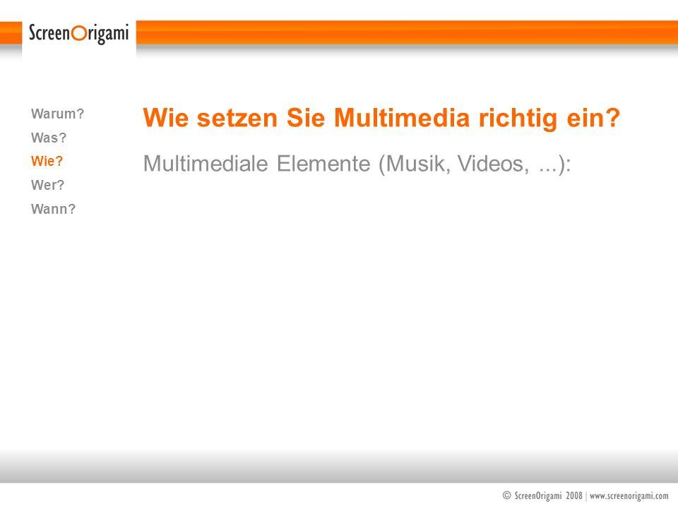 Wie setzen Sie Multimedia richtig ein? Multimediale Elemente (Musik, Videos,...): Warum? Was? Wie? Wer? Wann?