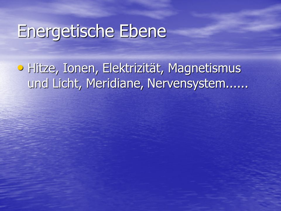 Energetische Ebene Hitze, Ionen, Elektrizität, Magnetismus und Licht, Meridiane, Nervensystem...... Hitze, Ionen, Elektrizität, Magnetismus und Licht,