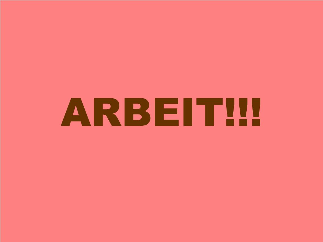 ARBEIT!!!