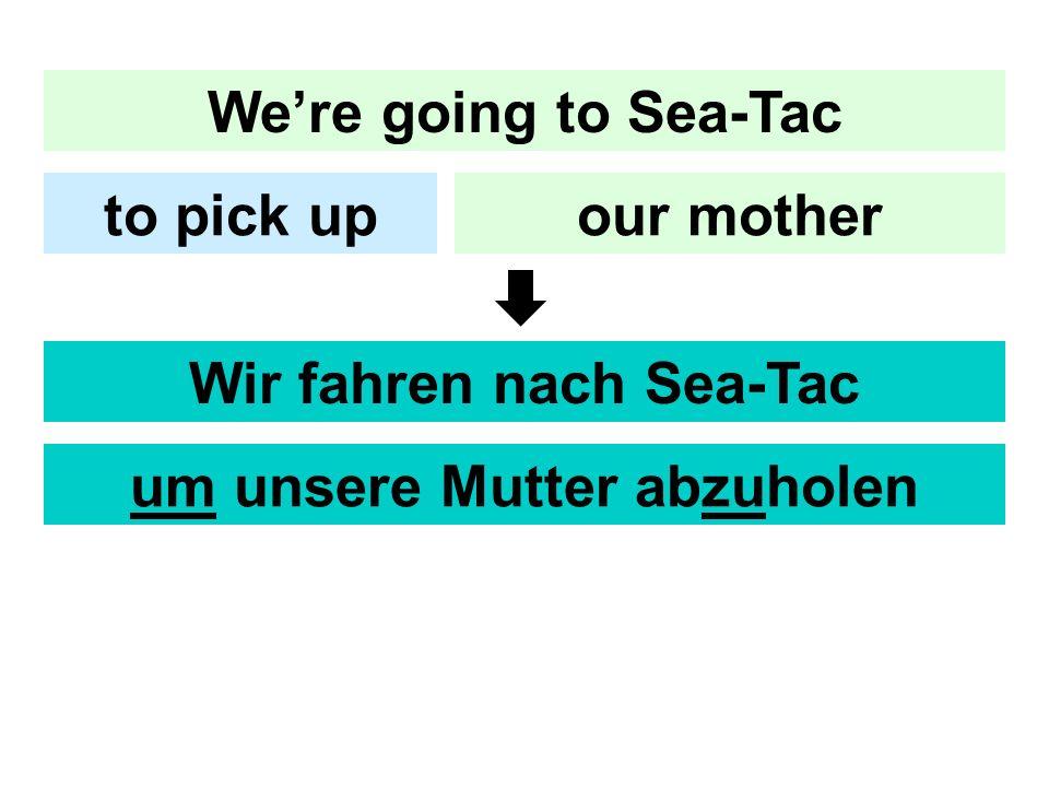 Were going to Sea-Tac our motherto pick up Wir fahren nach Sea-Tac um unsere Mutter abzuholen